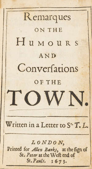 6  Remarques on the Humours and Conversations of the Town, first edition, for Allen Banks, at the sign of St. Peter at the West end of St. Pauls, 1673.