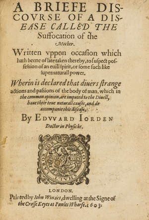 0  Hysteria.- Jorden (Edward) A Briefe Discourse of a Disease called the Suffocation of the Mother, first edition, Printed by John Windet, 1603.